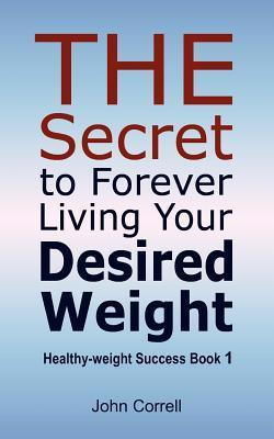 The Secret to Forever Living Your Desired Weight: Healthy-Weight Success Book 1  by  John   Correll