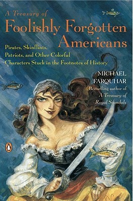 A Treasury of Foolishly Forgotten Americans: Pirates, Skinflints, Patriots,  and Other Colorful Characters Stuck in the Footnotes of History by Michael  Farquhar