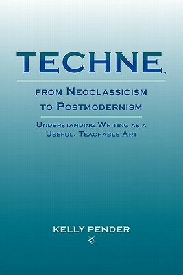 Techne, from Neoclassicism to Postmodernism: Understanding Writing as a Useful, Teachable Art