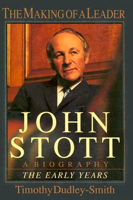 John Stott: The Making of a Leader: A Biography of the Early Years