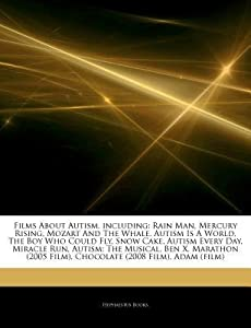 Articles on Films about Autism, Including: Rain Man, Mercury Rising, Mozart and the Whale, Autism Is a World, the Boy Who Could Fly, Snow Cake, Autism Every Day, Miracle Run, Autism: The Musical, Ben X, Marathon (2005 Film)