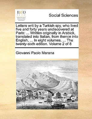 Letters writ by a Turkish spy, who lived five and forty years undiscovered at Paris: ... Written originally in Arabick, translated into Italian, from thence into English, ... In eight volumes. ... The twenty-sixth edition. Volume 2 of 8