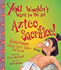 You Wouldn't Want to Be an Aztec Sacrifice!: Gruesome Things You'd Rather Not Know