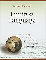 Limits of Language: Almost Everything You Didn't Know You Didn't Know about Language and Languages