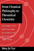 From Chemical Philosophy to Theoretical Chemistry: Dynamics of Matter and Dynamics of Disciplines, 1800-1950