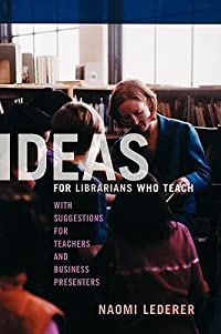 Ideas for Librarians Who Teach: With Suggestions for Teachers and Business Presenters