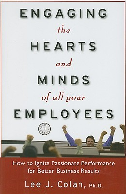 Engaging the Hearts and Minds of All Your Employees: How to Ignite Passionate Performance for Better Business Results