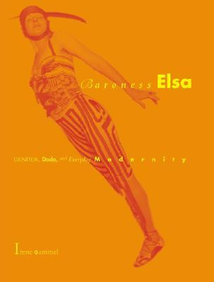 Baroness Elsa: Gender, Dada, and Everyday Modernity-A Cultural Biography