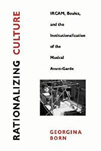 Rationalizing Culture: IRCAM, Boulez, and the Institutionalization of the Musical Avant-Garde