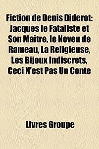 Fiction de Denis Diderot: Jacques Le Fataliste Et Son Maitre, Le Neveu de Rameau, La Religieuse, Les Bijoux Indiscrets, Ceci N'Est Pas Un Conte