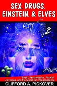 Sex, Drugs, Einstein, & Elves: Sushi, Psychedelics, Parallel Universes, and the Quest for Transcendence