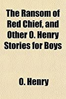 The Ransom of Red Chief, and Other O. Henry Stories for Boys