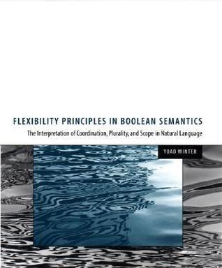 Flexibility Principles in Boolean Semantics, Volume 37: The Interpretation of Coordination, Plurality, and Scope in Natural Language