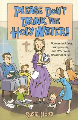 Please Don't Drink the Holy Water! Homeschool Days, Rosary Nights, and Other Near Occasions of Sin