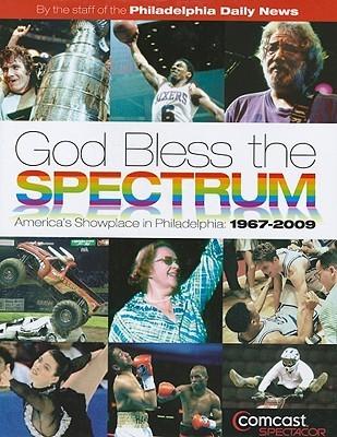 God Bless the Spectrum: America's Showplace in Philadelphia: 1967-2009