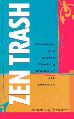 Zen Trash: The Irreverent and Sacred Teaching Stories of Lee Lozowick