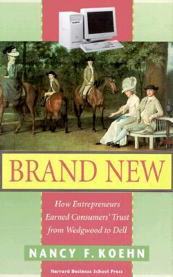 Brand New: How Entrepreneurs Earned Consumers' Trust from Wedgwood to Dell