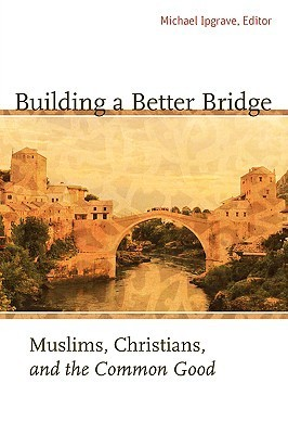 Building-a-Better-Bridge-Muslims-Christians-and-the-Common-Good