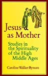 Jesus As Mother: Studies in the Spirituality of the High Middle Ages (Center for Medieval and Renaissance Studies, UCLA)
