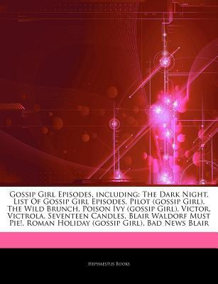 Articles on Gossip Girl Episodes, Including: The Dark Night, List of Gossip Girl Episodes, Pilot (Gossip Girl), the Wild Brunch, Poison Ivy (Gossip Girl), Victor, Victrola, Seventeen Candles, Blair Waldorf Must Pie!