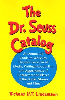 The Dr. Seuss Catalog: An Annotated Guide to Works by Theodor Geisel in All Media, Writings about Him, and Appearances of Characters and Places in the Books, Stories and Films
