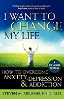 I Want to Change My Life: Skills for Anxiety, Depression, Addiction and Life