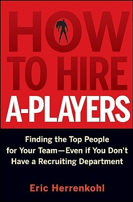 How to Hire A-Players: Finding the Top People for Your Team- Even If You Don't Have a Recruiting Department