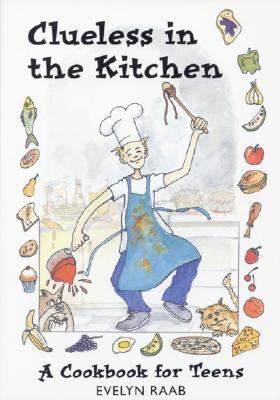 Clueless in the Kitchen: A Cookbook for Teens and Other Beginners