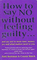 How To Say No Without Feeling Guilty ...: and say yes! to more time, money, joy and what matters most to you