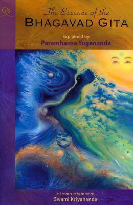 The Essence of the Bhagavad Gita Explained By Paramhansa Yogananda, As Remembered By His Disciple, Swami Kriyananda