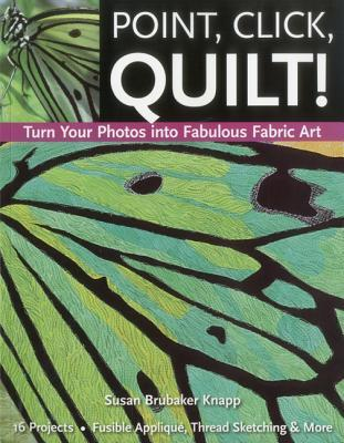 Point, Click, Quilt! Turn Your Photos into Fabulous Fabric Art 16 Projects, Fusible Applique, Thread Sketching & More