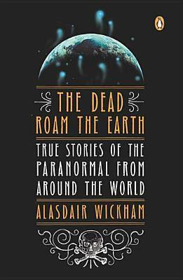 The Dead Roam the Earth True Stories of the Paranormal from Around the World