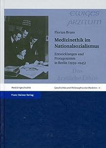 Medizinethik im Nationalsozialismus: Entwicklungen und Protagonisten in Berlin (1939 - 1945) (Geschichte und Philosophie der Medizin. History and Philosophy of Medicine) (German Edition)