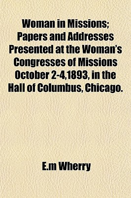 Woman in Missions; Papers and Addresses Presented at the Woman's Congresses of Missions October 2-4,1893, in the Hall of Columbus, Chicago.