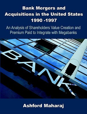 Bank Mergers and Acquisitions in the United States 1990 -1997: An Analysis of Shareholders Value Creation and Premium Paid to Integrate with Megabanks