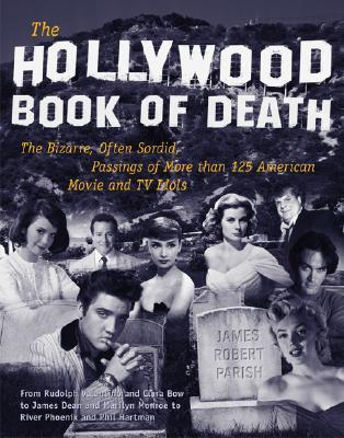 The Hollywood Book of Death: The Bizarre, Often Sordid, Passings of