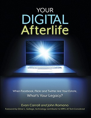 Your Digital Afterlife: When Facebook, Flickr and Twitter Are Your Estate, What's Your Legacy?