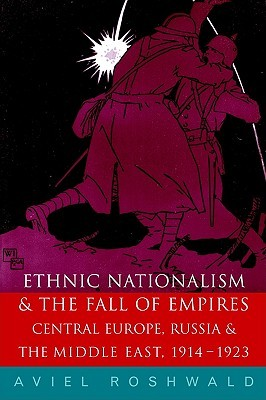 Ethnic Nationalism and the Fall of Empires: Central Europe, the Middle East and Russia, 1914-23