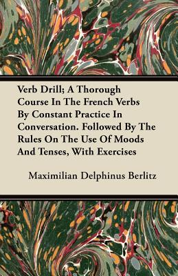 Verb Drill; A Thorough Course In The French Verbs By Constant Practice In Conversation. Followed By The Rules On The Use Of Moods And Tenses, With Exercises
