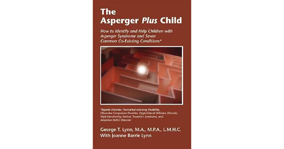 The Asperger Plus Child How To Identify And Help Children With Syndrome Seven Common Co Existing Conditions By George T Lynn