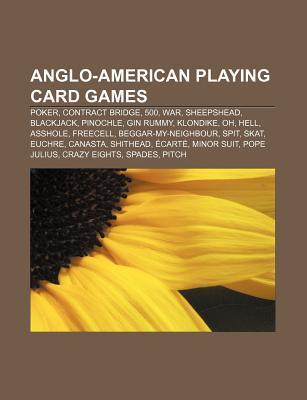 Anglo-American Playing Card Games: Poker, Contract Bridge, 500, War, Sheepshead, Blackjack, Pinochle, Gin Rummy, Klondike, Oh, Hell, Asshole