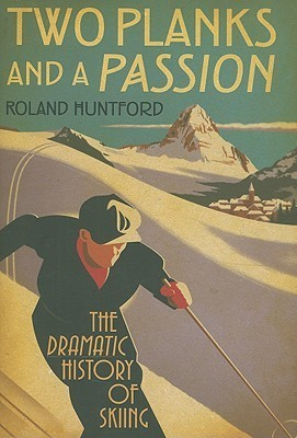 Two Planks and a Passion The Dramatic History of Skiing