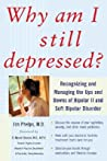 Why Am I Still Depressed? Recognizing and Managing the Ups and Downs of Bipolar II and Soft Bipolar Disorder