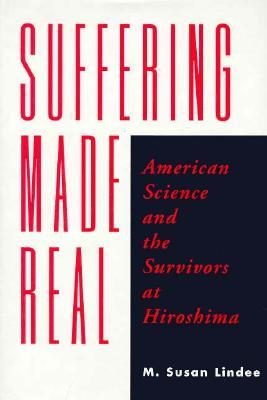 Suffering Made Real: American Science and the Survivors at Hiroshima