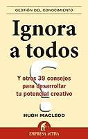 Ignora a todos: Y otros 39 consejos para desarrollar tu potencial creativo