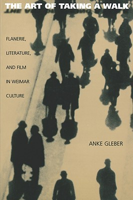 The Art of Taking a Walk: Flânerie, Literature, and Film in Weimar Culture