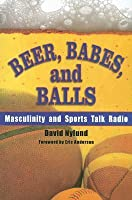 Beer, Babes, and Balls: Masculinity and Sports Talk Radio