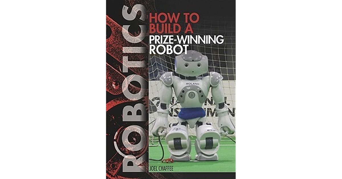 How to Build a Prize-Winning Robot by Joel Chaffee