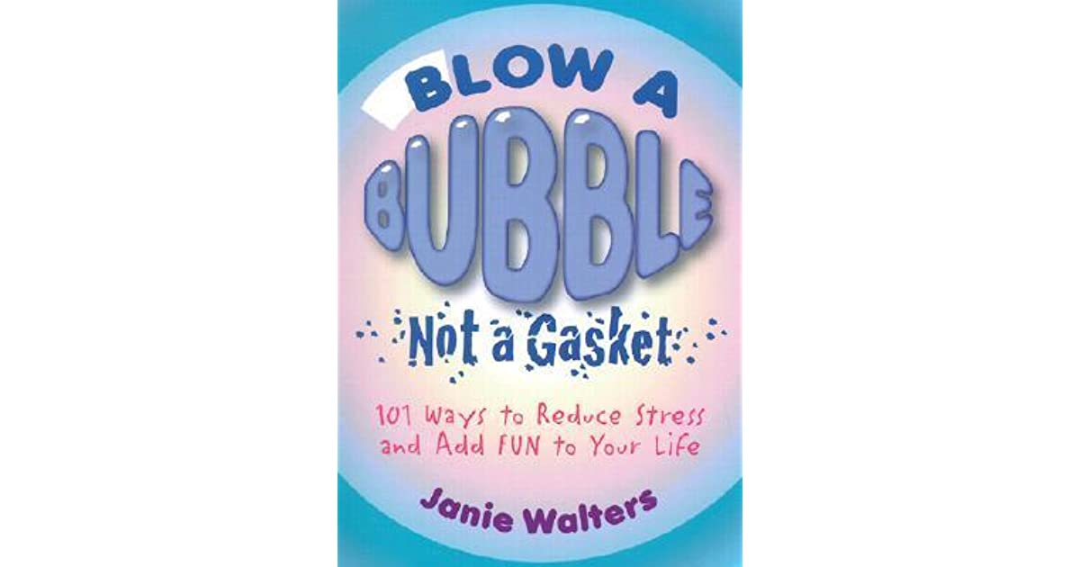 Blow a Bubble, Not a Gasket: 101 Ways to Reduce Stress and Add Fun to Your  Life by Janie Walters