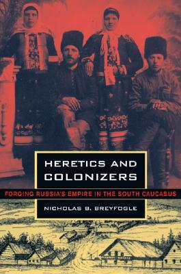 Heretics and Colonizers: Forging Russia's Empire in the South Caucasus